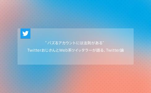 """【編集追記】本記事のTwitter流入70%越え。""""Twitter""""の話題は盛り上がるを実証。_""""バズるアカウントには法則がある"""" TwitterおじさんとWeb系ツイッタラーが語る、Twitter論"""